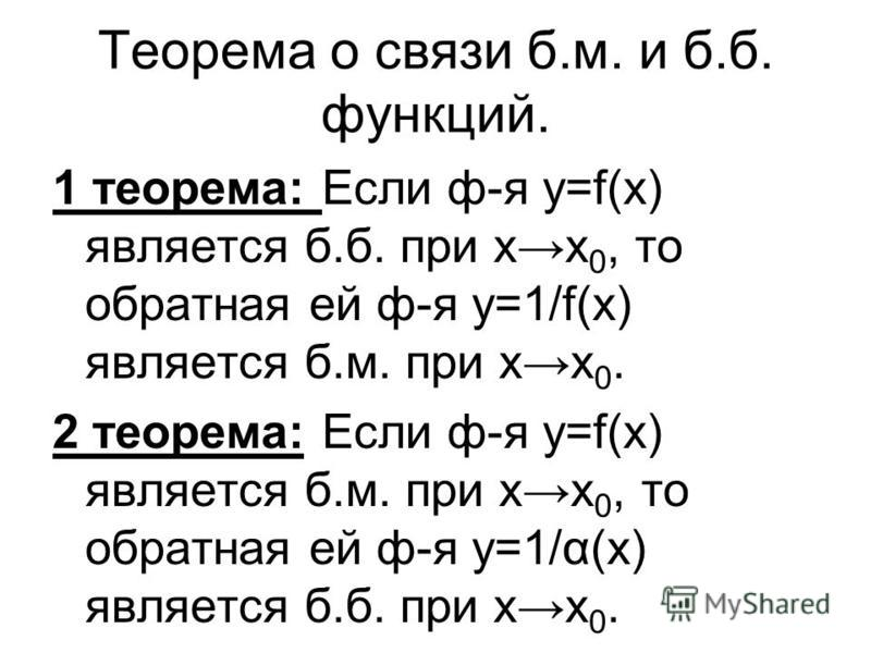 Теорема о связи б.м. и б.б. функций. 1 теорема: Если ф-я y=f(x) является б.б. при х 0, то обратная ей ф-я у=1/f(x) является б.м. при х 0. 2 теорема: Если ф-я y=f(x) является б.м. при х 0, то обратная ей ф-я у=1/α(х) является б.б. при х 0.