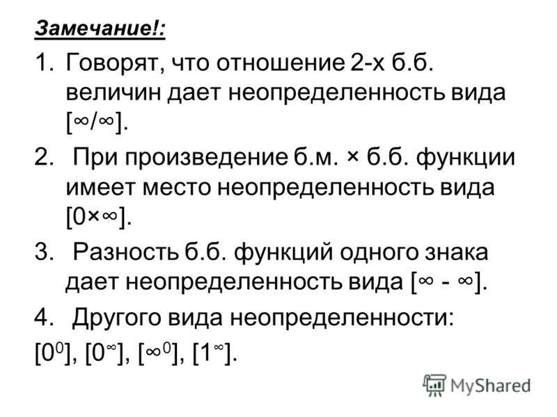 Замечание!: 1.Говорят, что отношение 2-х б.б. величин дает неопределенность вида [/]. 2. При произведение б.м. × б.б. функции имеет место неопределенность вида [0×]. 3. Разность б.б. функций одного знака дает неопределенность вида [ - ]. 4. Другого в