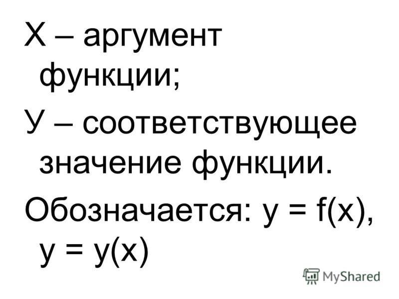 Х – аргумент функции; У – соответствующее значение функции. Обозначается: у = f(х), у = у(х)
