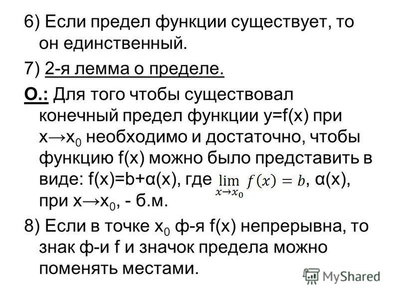 6) Если предел функции существует, то он единственный. 7) 2-я лемма о пределе. О.: Для того чтобы существовал конечный предел функции y=f(x) при х 0 необходимо и достаточно, чтобы функцию f(x) можно было представить в виде: f(x)=b+α(x), где, α(х), пр