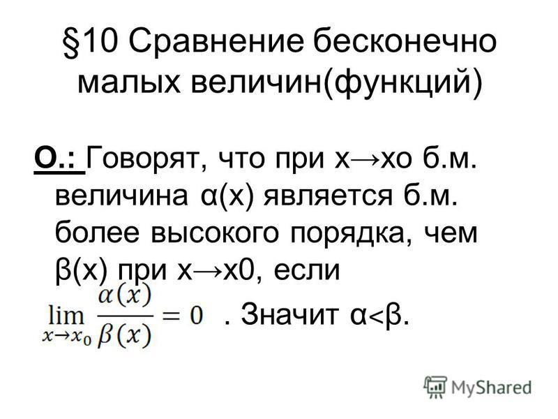 §10 Сравнение бесконечно малых величин(функций) О.: Говорят, что при хо б.м. величина α(х) является б.м. более высокого порядка, чем β(х) при х 0, если. Значит α ˂ β.
