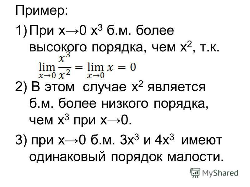 Пример: 1)При х 0 х 3 б.м. более высокого порядка, чем х 2, т.к. 2) В этом случае х 2 является б.м. более низкого порядка, чем х 3 при х 0. 3) при х 0 б.м. 3 х 3 и 4 х 3 имеют одинаковый порядок малосты.