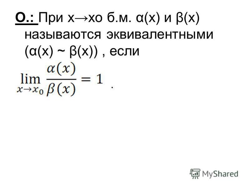 О.: При хо б.м. α(х) и β(х) называются эквивалентными (α(х) ~ β(х)), если.