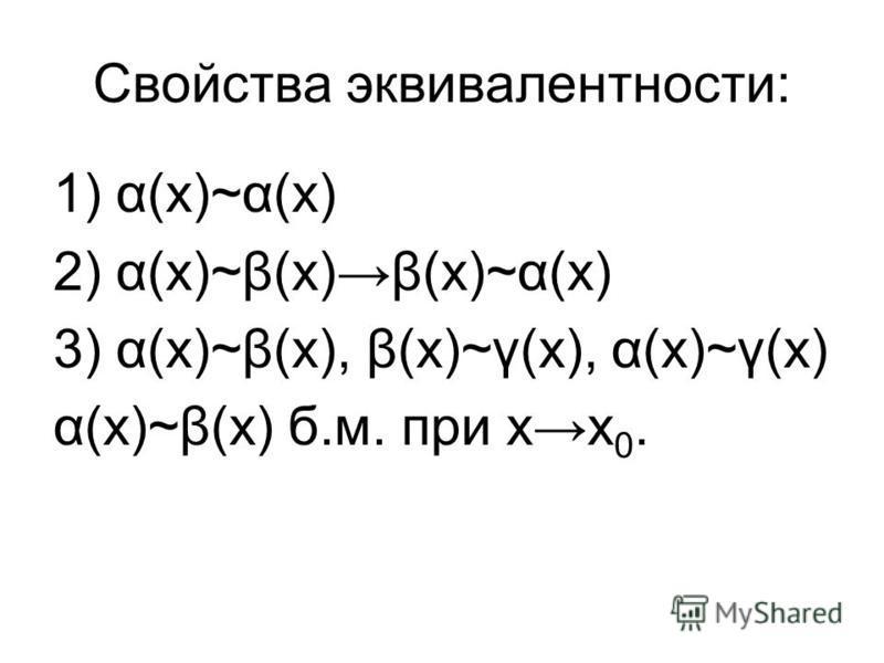 Свойства эквивалентносты: 1) α(х)~α(х) 2) α(х)~β(х)β(х)~α(х) 3) α(х)~β(х), β(х)~γ(х), α(х)~γ(х) α(х)~β(х) б.м. при х 0.