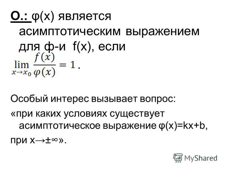 О.: φ(x) является асимптотыческим выражением для ф-и f(x), если. Особый интерес вызывает вопрос: «при каких условиях существует асимптотыческое выражение φ(х)=kx+b, при х±».