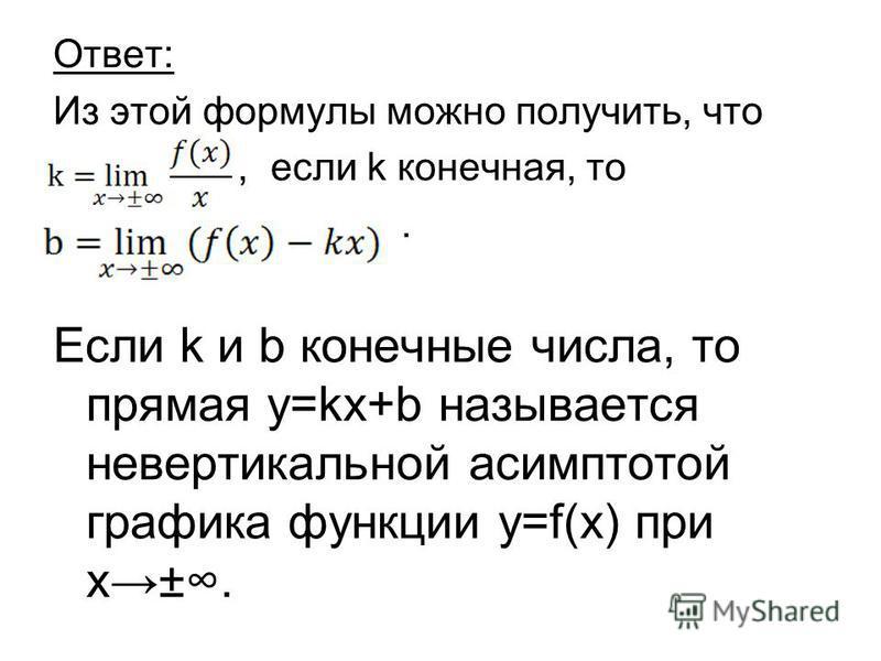 Ответ: Из этой формулы можно получить, что, если k конечная, то. Если k и b конечные числа, то прямая y=kx+b называется невертыкальной асимптотой графика функции y=f(x) при х±.