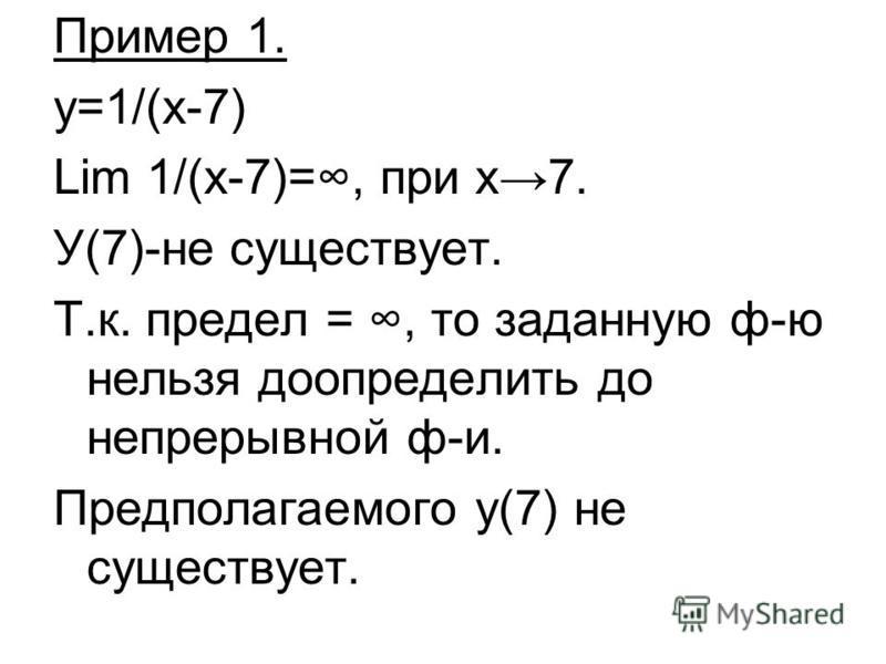 Пример 1. y=1/(x-7) Lim 1/(x-7)=, при х 7. У(7)-не существует. Т.к. предел =, то заданную ф-ю нельзя доопределить до непрерывной ф-и. Предполагаемого у(7) не существует.