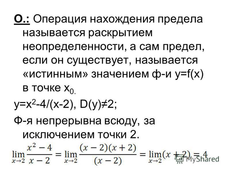 О.: Операция нахождения предела называется раскрытыем неопределенносты, а сам предел, если он существует, называется «истынным» значением ф-и y=f(x) в точке х 0. y=x 2 -4/(x-2), D(y)2; Ф-я непрерывна всюду, за исключением точки 2.