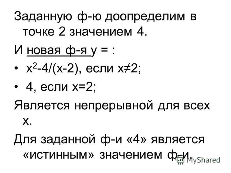 Заданную ф-ю доопределим в точке 2 значением 4. И новая ф-я у = : х 2 -4/(х-2), если х 2; 4, если х=2; Является непрерывной для всех х. Для заданной ф-и «4» является «истынным» значением ф-и.