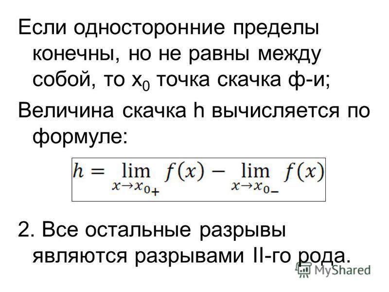Если односторонние пределы конечны, но не равны между собой, то х 0 точка скачка ф-и; Величина скачка h вычисляется по формуле: 2. Все остальные разрывы являются разрывами II-го рода.