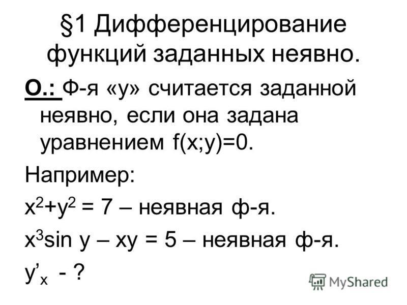 §1 Дифференцирование функций заданных неявно. О.: Ф-я «у» считается заданной неявно, если она задана уравнением f(x;y)=0. Например: x 2 +y 2 = 7 – неявная ф-я. х 3 sin y – xy = 5 – неявная ф-я. у х - ?