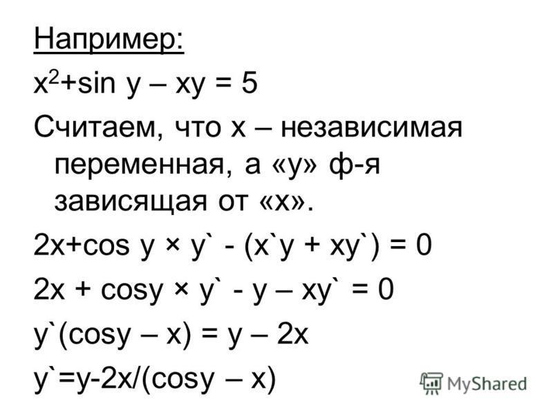 Например: х 2 +sin y – xy = 5 Считаем, что х – независимая переменная, а «у» ф-я зависящая от «х». 2 х+cos y × y` - (x`y + xy`) = 0 2x + cosy × y` - y – xy` = 0 y`(cosy – x) = y – 2x y`=y-2x/(cosy – x)