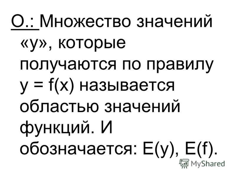 О.: Множество значений «у», которые получаются по правилу у = f(х) называется областью значений функций. И обозначается: Е(у), Е(f).