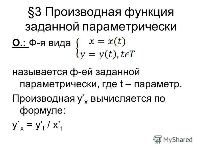 §3 Производная функция заданной параметрически О.: Ф-я вида называется ф-ей заданной параметрически, где t – параметр. Производная y x вычисляется по формуле: y` x = y t / x t