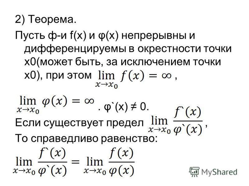 2) Теорема. Пусть ф-и f(x) и φ(x) непрерывны и дифференцируемы в окрестносты точки х 0(может быть, за исключением точки х 0), при этом,. φ`(x) 0. Если существует предел, То справедливо равенство: