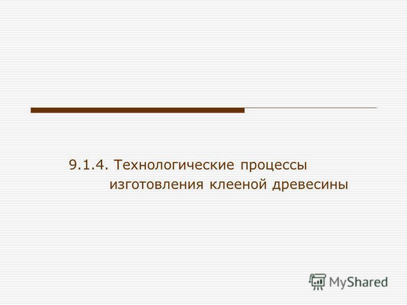 9.1.4. Технологические процессы изготовления клееной древесины
