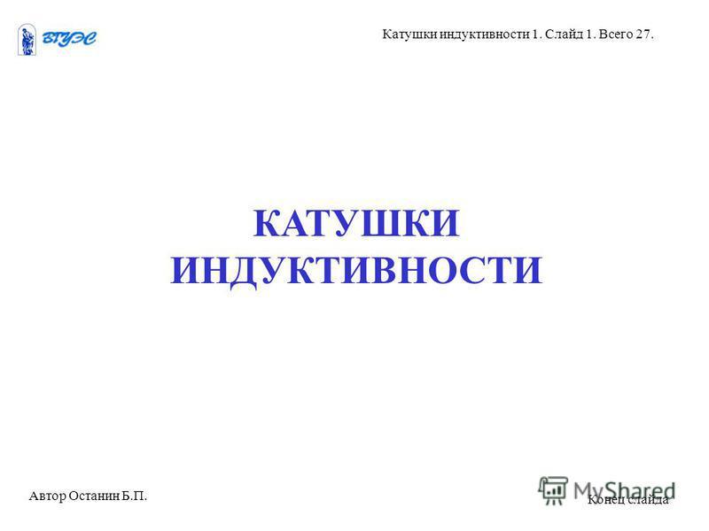 КАТУШКИ ИНДУКТИВНОСТИ Автор Останин Б.П. Катушки индуктивности 1. Слайд 1. Всего 27. Конец слайда