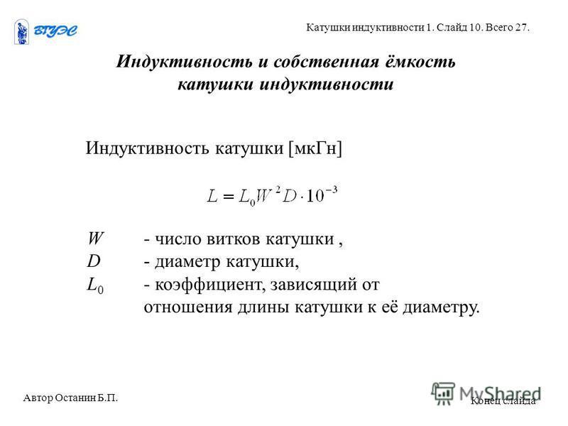 Индуктивность и собственная ёмкость катушки индуктивности Индуктивность катушки [мк Гн] W- число витков катушки, D- диаметр катушки, L 0 - коэффициент, зависящий от отношения длины катушки к её диаметру. Автор Останин Б.П. Катушки индуктивности 1. Сл