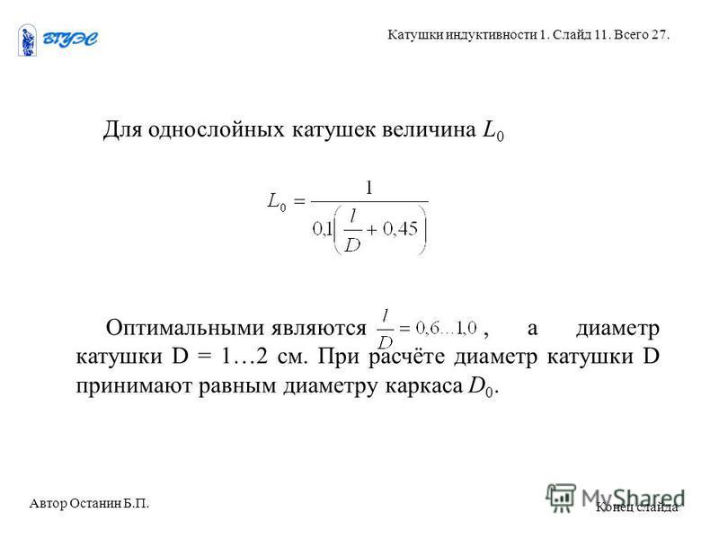 Для однослойных катушек величина L 0 Оптимальными являются, а диаметр катушки D = 1…2 см. При расчёте диаметр катушки D принимают равным диаметру каркаса D 0. Автор Останин Б.П. Катушки индуктивности 1. Слайд 11. Всего 27. Конец слайда