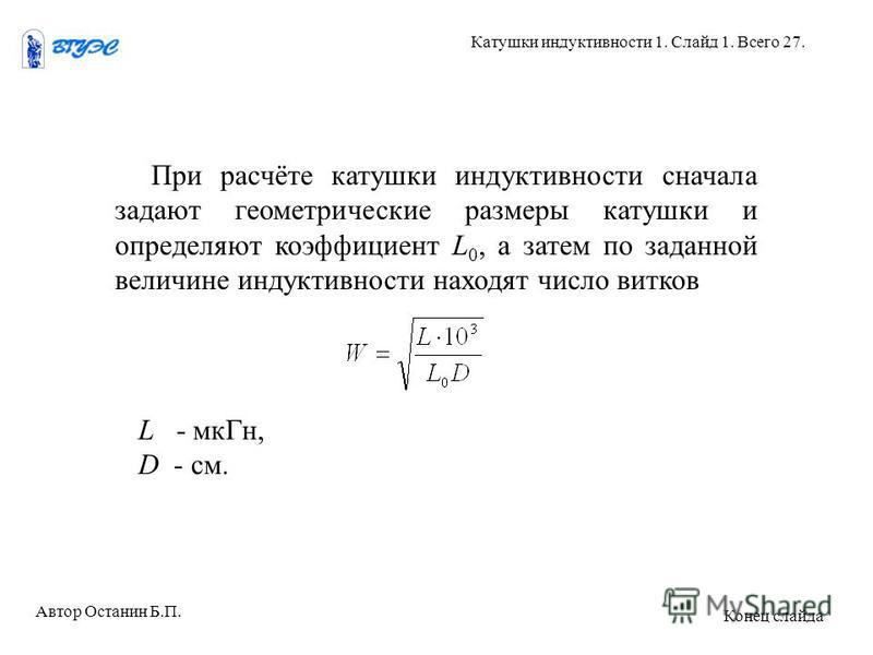 При расчёте катушки индуктивности сначала задают геометрические размеры катушки и определяют коэффициент L 0, а затем по заданной величине индуктивности находят число витков L - мк Гн, D - см. Автор Останин Б.П. Катушки индуктивности 1. Слайд 1. Всег