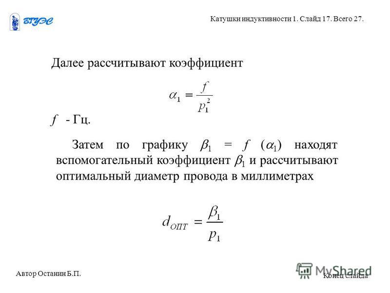 Далее рассчитывают коэффициент f - Гц. Затем по графику 1 = f ( 1 ) находят вспомогательный коэффициент 1 и рассчитывают оптимальный диаметр провода в миллиметрах Автор Останин Б.П. Катушки индуктивности 1. Слайд 17. Всего 27. Конец слайда