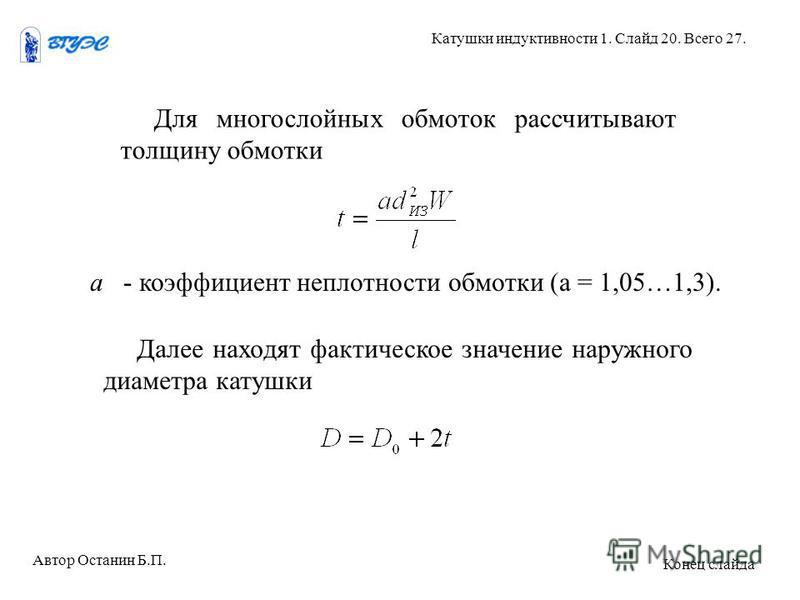 Для многослойных обмоток рассчитывают толщину обмотки а - коэффициент неплотности обмотки (а = 1,05…1,3). Далее находят фактическое значение наружного диаметра катушки Автор Останин Б.П. Катушки индуктивности 1. Слайд 20. Всего 27. Конец слайда