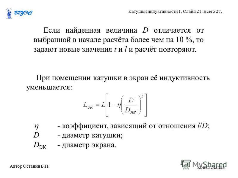 Если найденная величина D отличается от выбранной в начале расчёта более чем на 10 %, то задают новые значения t и l и расчёт повторяют. При помещении катушки в экран её индуктивность уменьшается: - коэффициент, зависящий от отношения l/D; D- диаметр