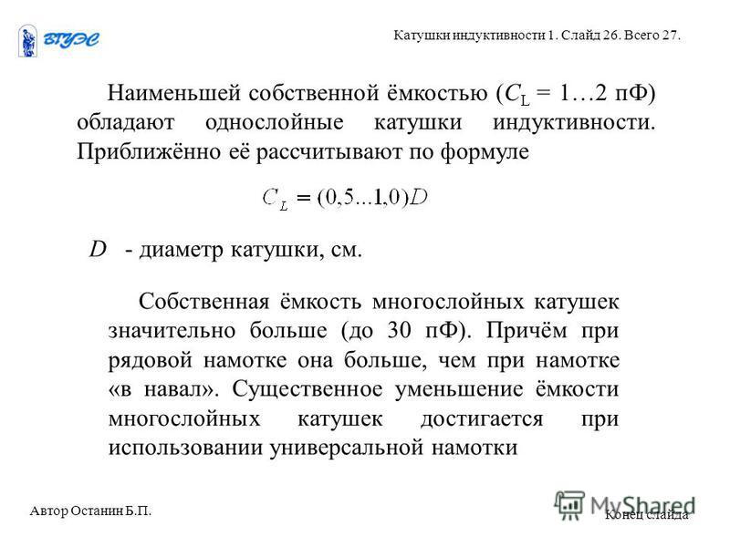Наименьшей собственной ёмкостью (С L = 1…2 пФ) обладают однослойные катушки индуктивности. Приближённо её рассчитывают по формуле D - диаметр катушки, см. Собственная ёмкость многослойных катушек значительно больше (до 30 пФ). Причём при рядовой намо