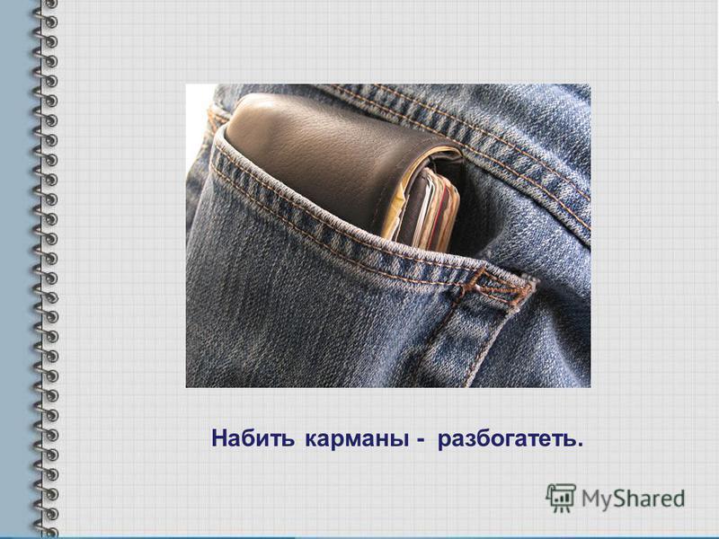 Набить карманы - разбогатеть.