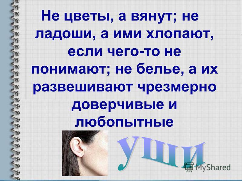 Не цветы, а вянут; не ладоши, а ими хлопают, если чего-то не понимают; не белье, а их развешивают чрезмерно доверчивые и любопытные