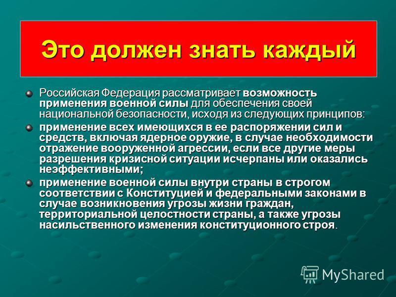 Это должен знать каждый Российская Федерация рассматривает возможность применения военной силы для обеспечения своей национальной безопасности, исходя из следующих принципов: применение всех имеющихся в ее распоряжении сил и средств, включая ядерное