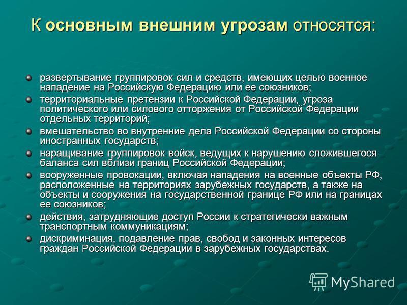 К основным внешним угрозам относятся: развертывание группировок сил и средств, имеющих целью военное нападение на Российскую Федерацию или ее союзников; территориальные претензии к Российской Федерации, угроза политического или силового отторжения от