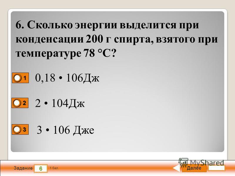 Далее 6 Задание 1 бал. 1111 2222 3333 6. Сколько энергии выделится при конденсации 200 г спирта, взятого при температуре 78 °С? 0,18 106Дж 2 104Дж 3 106 Дже