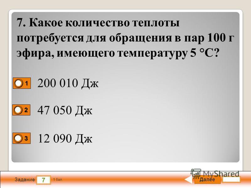 Далее 7 Задание 1 бал. 1111 2222 3333 7. Какое количество теплоты потребуется для обращения в пар 100 г эфира, имеющего температуру 5 °С? 200 010 Дж 47 050 Дж 12 090 Дж