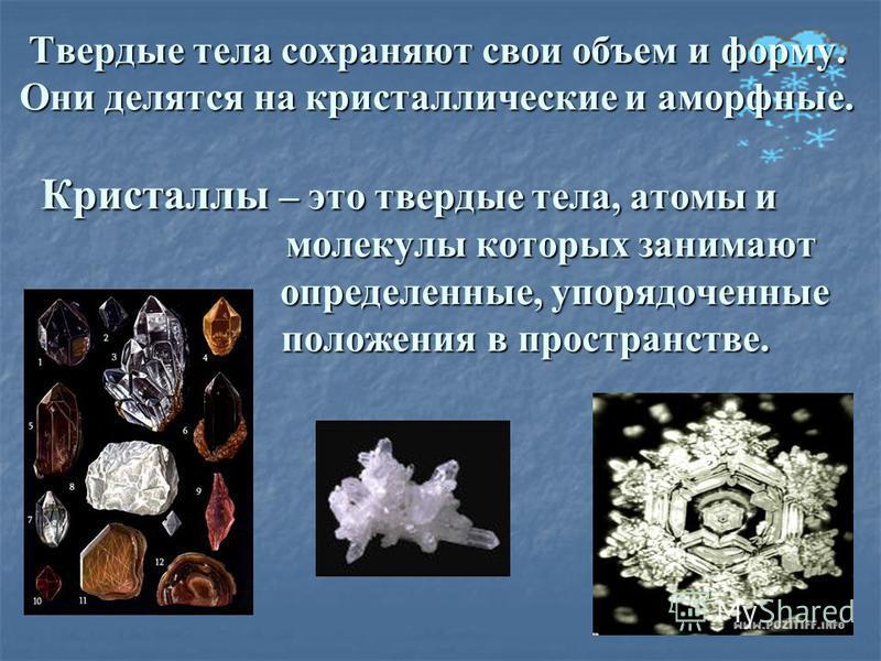Твердые тела сохраняют свои объем и форму. Они делятся на кристаллические и аморфные. Кристаллы – это твердые тела, атомы и молекулы которых занимают определенные, упорядоченные положения в пространстве.