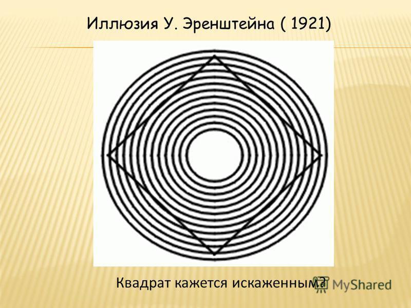 Иллюзия У. Эренштейна ( 1921) Квадрат кажется искаженным?