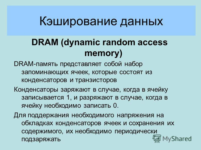 Кэширование данных DRAM (dynamic random access memory) DRAM-память представляет собой набор запоминающих ячеек, которые состоят из конденсаторов и транзисторов Конденсаторы заряжают в случае, когда в ячейку записывается 1, и разряжают в случае, когда