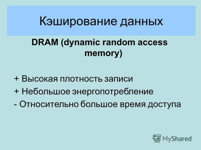 Кэширование данных DRAM (dynamic random access memory) + Высокая плотность записи + Небольшое энергопотребление - Относительно большое время доступа