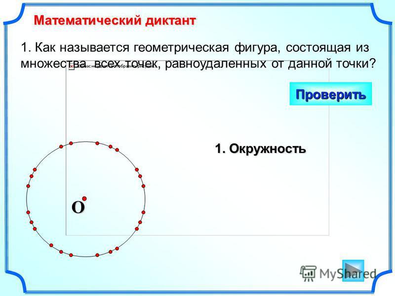 1. Как называется геометрическая фигура, состоящая из множества всех точек, равноудаленных от данной точки? Математический диктант Проверить O 1. Окружность