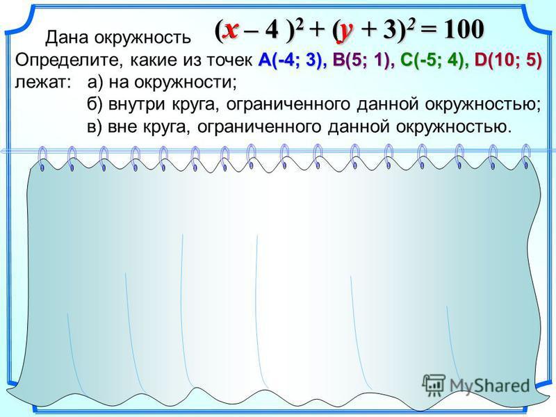 Дана окружность А(-4; 3),В(5; 1),С(-5; 4),D(10; 5) Определите, какие из точек А(-4; 3), В(5; 1), С(-5; 4), D(10; 5) лежат: а) на окружности; б) внутри круга, ограниченного данной окружностью; в) вне круга, ограниченного данной окружностью. (x – 4 ) 2