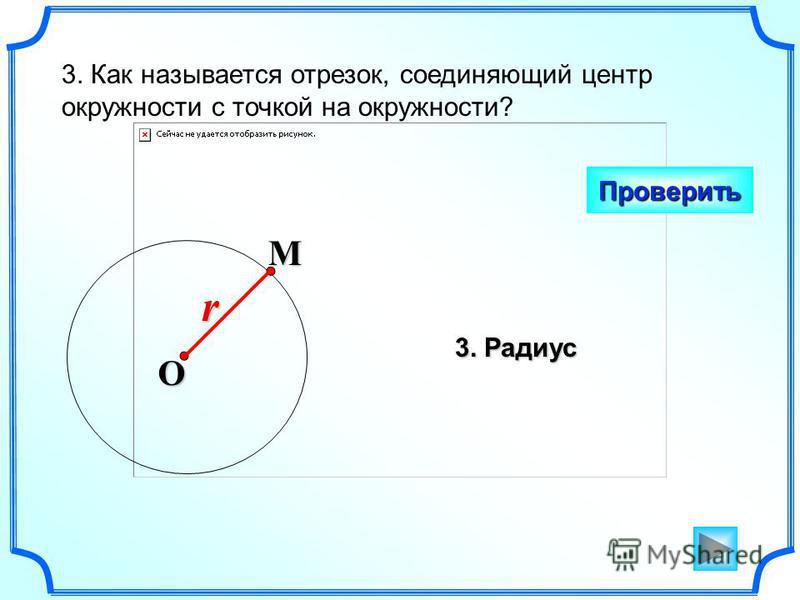 3. Как называется отрезок, соединяющий центр окружности с точкой на окружности? Проверить O Mr 3. Радиус