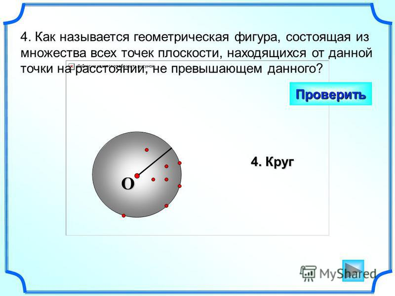4. Как называется геометрическая фигура, состоящая из множества всех точек плоскости, находящихся от данной точки на расстоянии, не превышающем данного? Проверить 4. Круг O