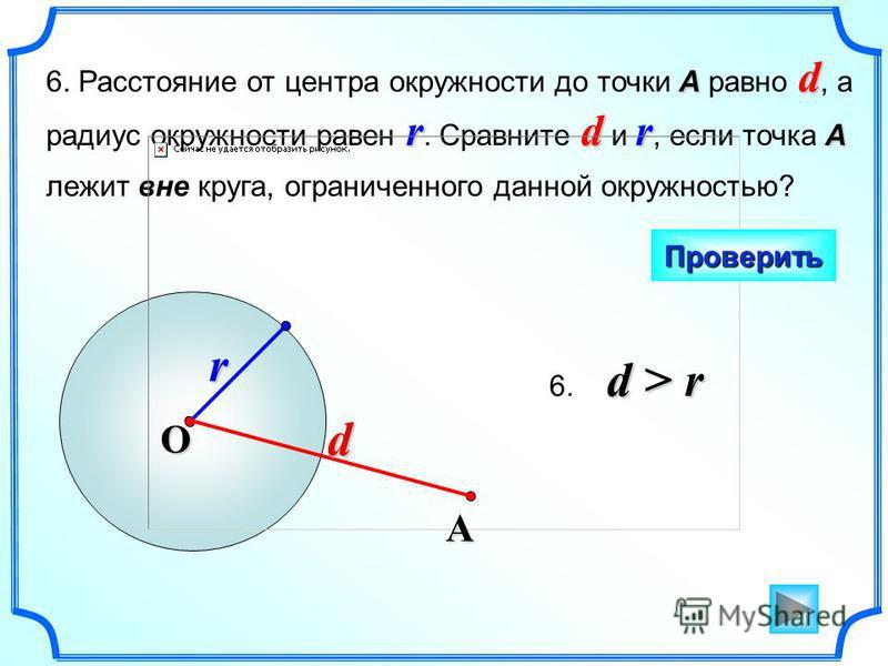 r А d rdr А 6. Расстояние от центра окружности до точки А равно d, а радиус окружности равен r. Сравните d и r, если точка А лежит вне круга, ограниченного данной окружностью? Проверить O d > r 6. d > r А d