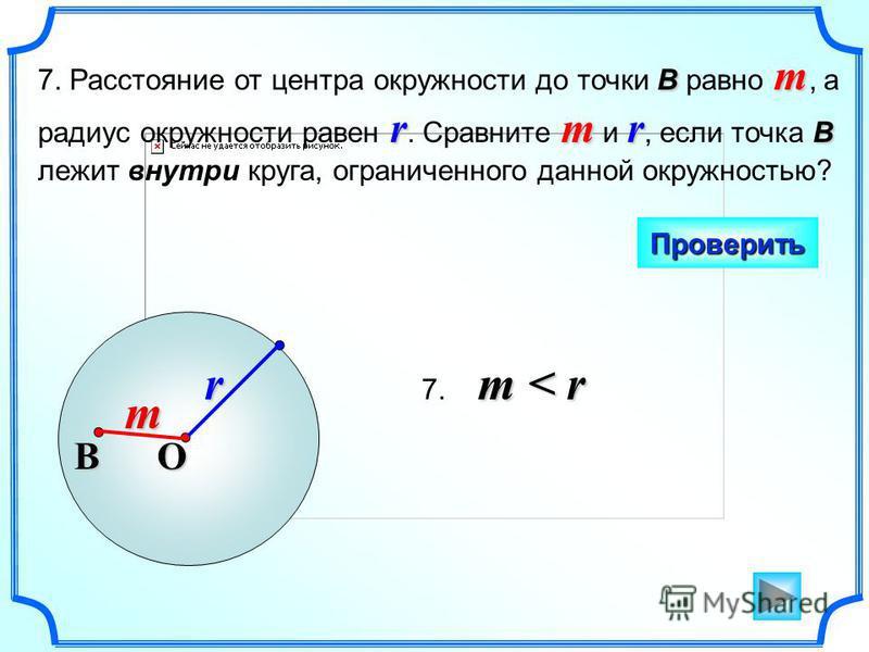 В m rmr B 7. Расстояние от центра окружности до точки В равно m, а радиус окружности равен r. Сравните m и r, если точка B лежит внутри круга, ограниченного данной окружностью? Проверить O r В m m < r 7. m < r