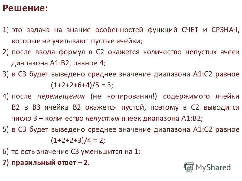 1)это задача на знание особенностей функций СЧЕТ и СРЗНАЧ, которые не учитывают пустые ячейки; 2)после ввода формул в С2 окажется количество непустых ячеек диапазона А1:В2, равное 4; 3)в С3 будет выведено среднее значение диапазона А1:С2 равное (1+2+
