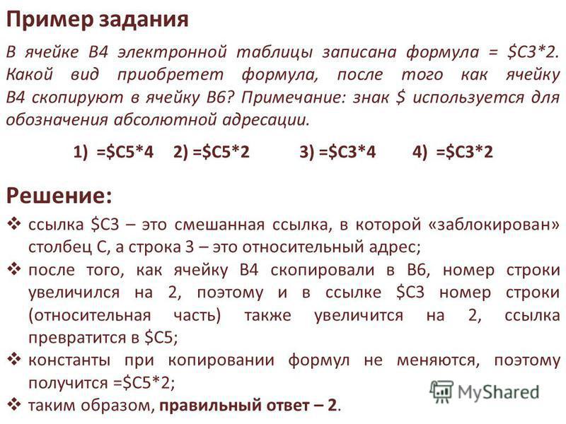 Пример задания В ячейке B4 электронной таблицы записана формула = $C3*2. Какой вид приобретет формула, после того как ячейку B4 скопируют в ячейку B6? Примечание: знак $ используется для обозначения абсолютной адресации. 1) =$C5*4 2) =$C5*2 3) =$C3*4