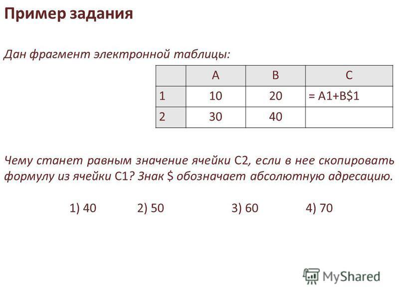 АВС 11020= A1+B$1 23040 Чему станет равным значение ячейки С2, если в нее скопировать формулу из ячейки С1? Знак $ обозначает абсолютную адресацию. 1) 402) 503) 604) 70 Пример задания Дан фрагмент электронной таблицы: