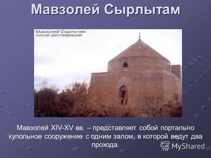 Мавзолей Сырлытам Мавзолей XIV-XV вв. – представляет собой портально купольное сооружение с одним залом, в которой ведут два прохода.