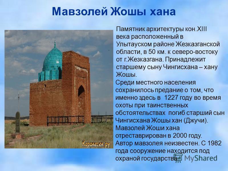 Мавзолей Жошы ханна Памятник архитектуры кон.XIII века расположенный в Улытауском районе Жезказганской области, в 50 км. к северо-востоку от г.Жезказганна. Принадлежит старшему сыну Чингисханна – хану Жошы. Среди местного населения сохранилось предан
