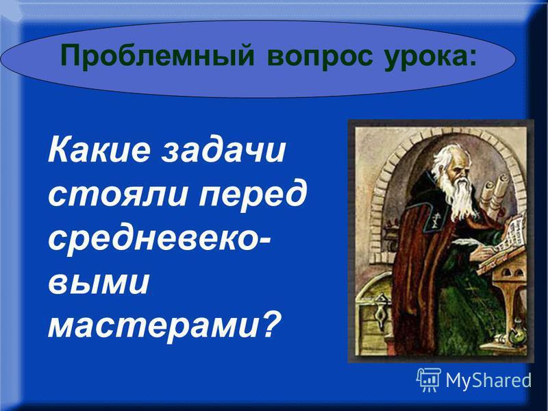 – Какие задачи стояли перед русскими мастерами? Какие задачи стояли перед средневековыми мастерами? Проблемный вопрос урока: